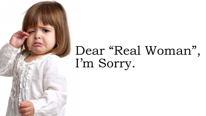 "I feel the need to apologize to all ""Real Women"" out there…"
