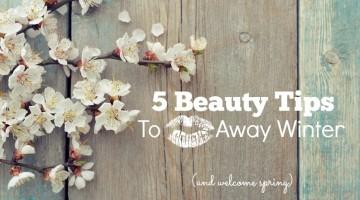 Five Beauty Tips to Kiss Winter Goodbye + Bonus